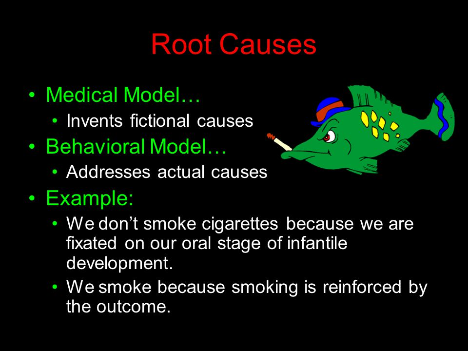 Root Causes Medical Model… Invents fictional causes Behavioral Model… Addresses actual causes Example: We don't smoke cigarettes because we are fixate