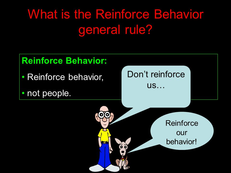 What is the Reinforce Behavior general rule? Reinforce Behavior: Reinforce behavior, not people. Don't reinforce us… Reinforce our behavior!