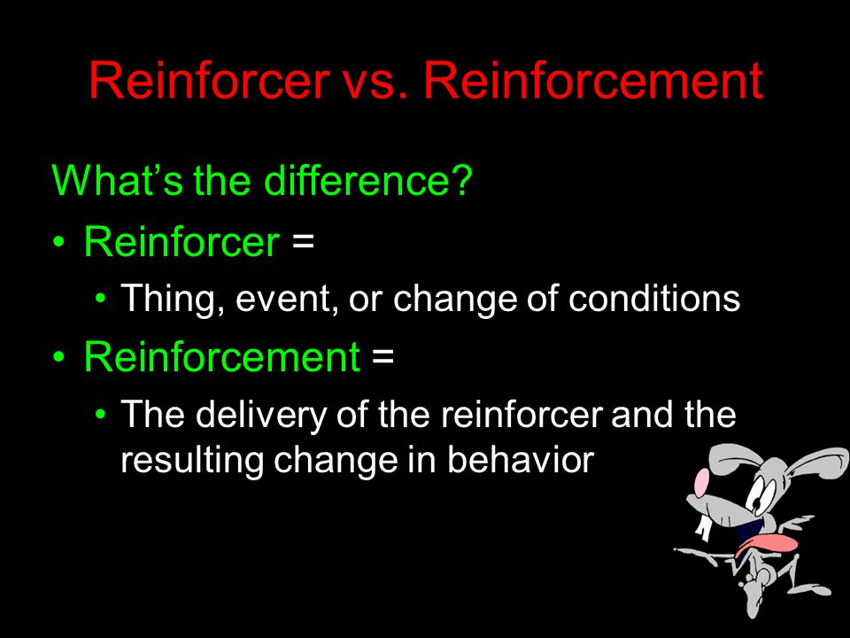 Reinforcer vs. Reinforcement What's the difference? Reinforcer = Thing, event, or change of conditions Reinforcement = The delivery of the reinforcer