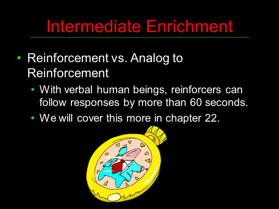 Intermediate Enrichment Reinforcement vs. Analog to Reinforcement With verbal human beings, reinforcers can follow responses by more than 60 seconds.
