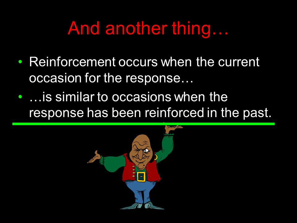 And another thing… Reinforcement occurs when the current occasion for the response… …is similar to occasions when the response has been reinforced in