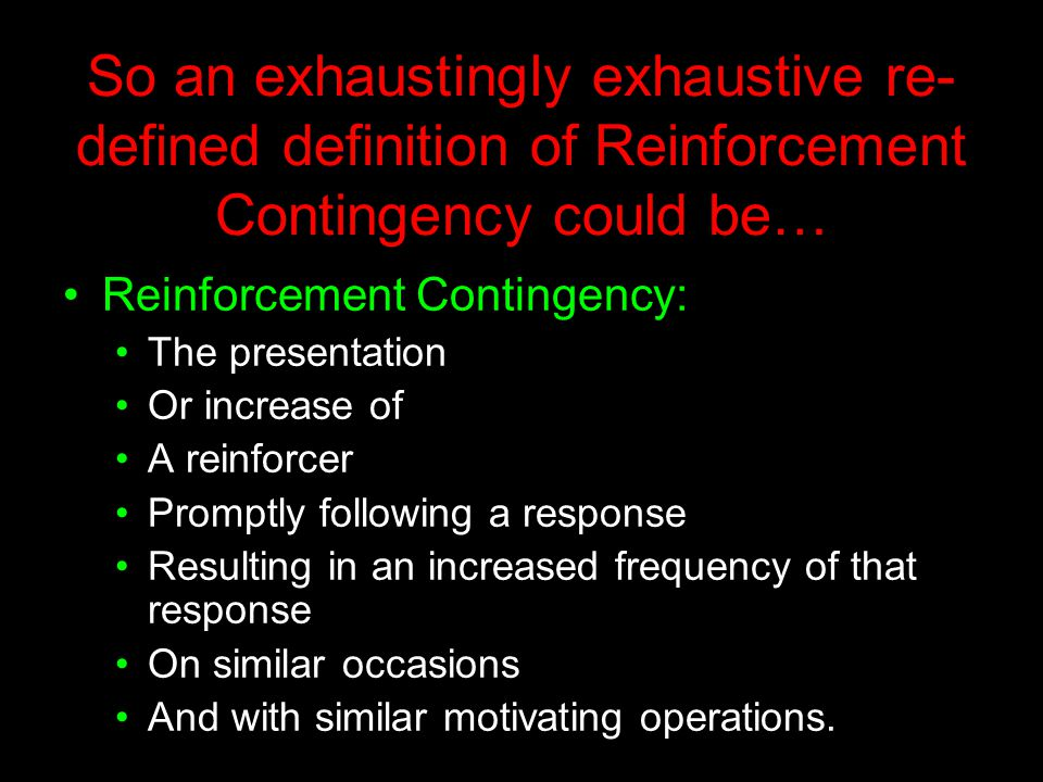 So an exhaustingly exhaustive re- defined definition of Reinforcement Contingency could be… Reinforcement Contingency: The presentation Or increase of