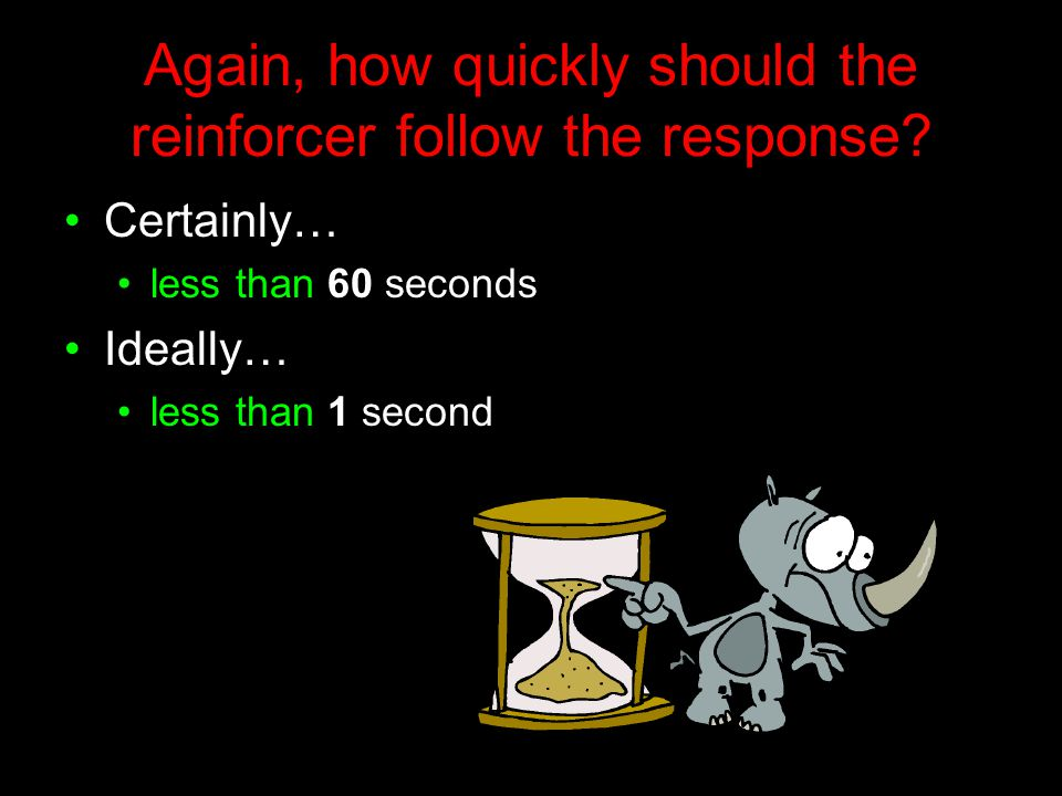 Again, how quickly should the reinforcer follow the response? Certainly… less than 60 seconds Ideally… less than 1 second