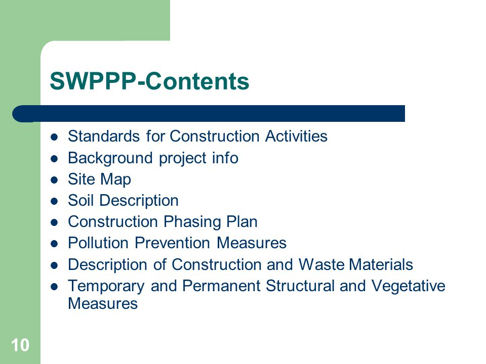 10 SWPPP-Contents Standards for Construction Activities Background project info Site Map Soil Description Construction Phasing Plan Pollution Prevention Measures Description of Construction and Waste Materials Temporary and Permanent Structural and Vegetative Measures