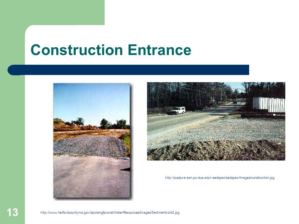 13 Construction Entrance http://www.harfordcountymd.gov/dpw/eng&const/WaterResources/Images/Sedimentcont2.jpg http://pasture.ecn.purdue.edu/~sedspec/sedspec/images/construction.jpg