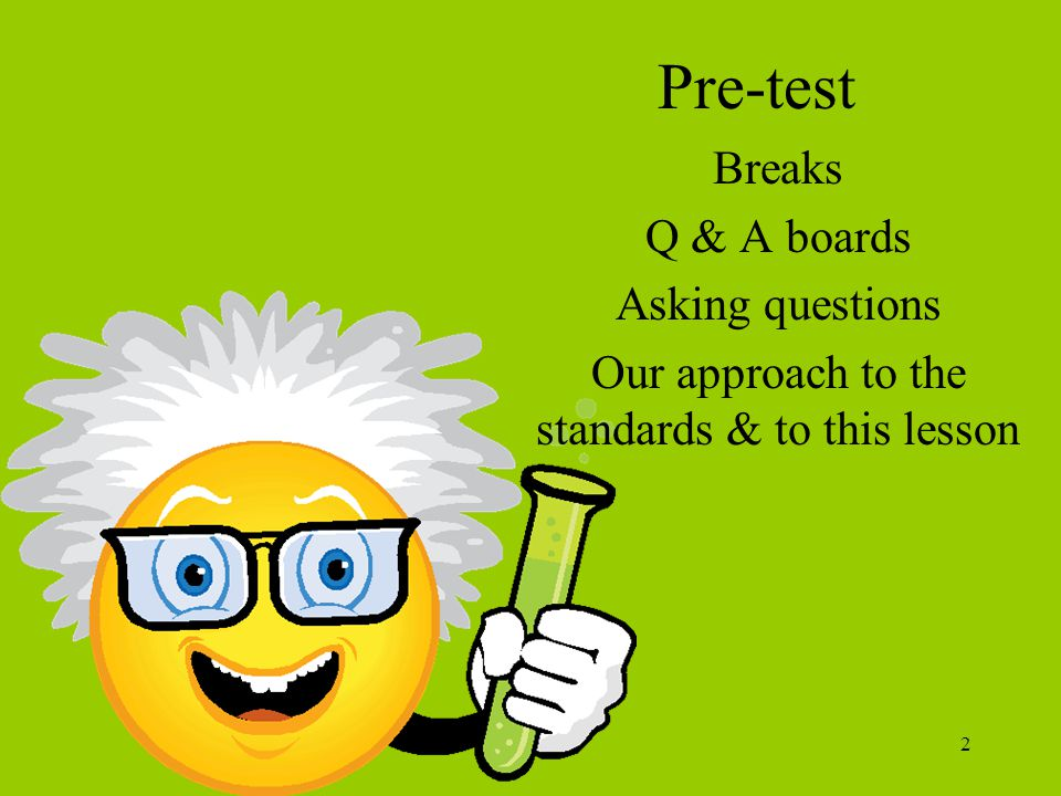 2 Pre-test Breaks Q & A boards Asking questions Our approach to the standards & to this lesson