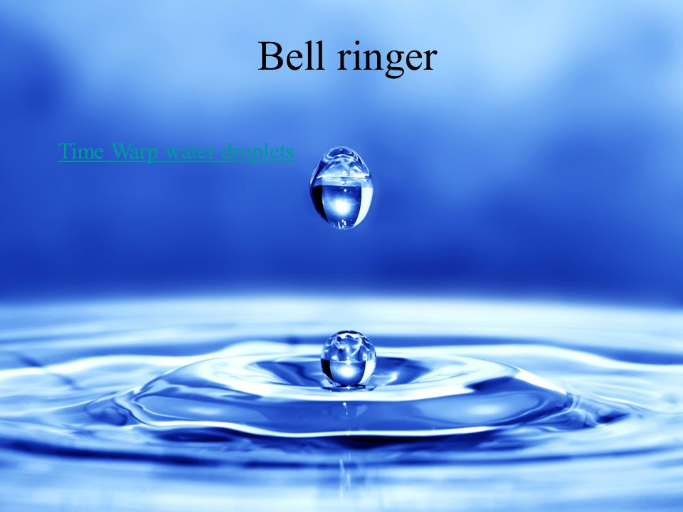 4 Bell ringer Time Warp water droplets