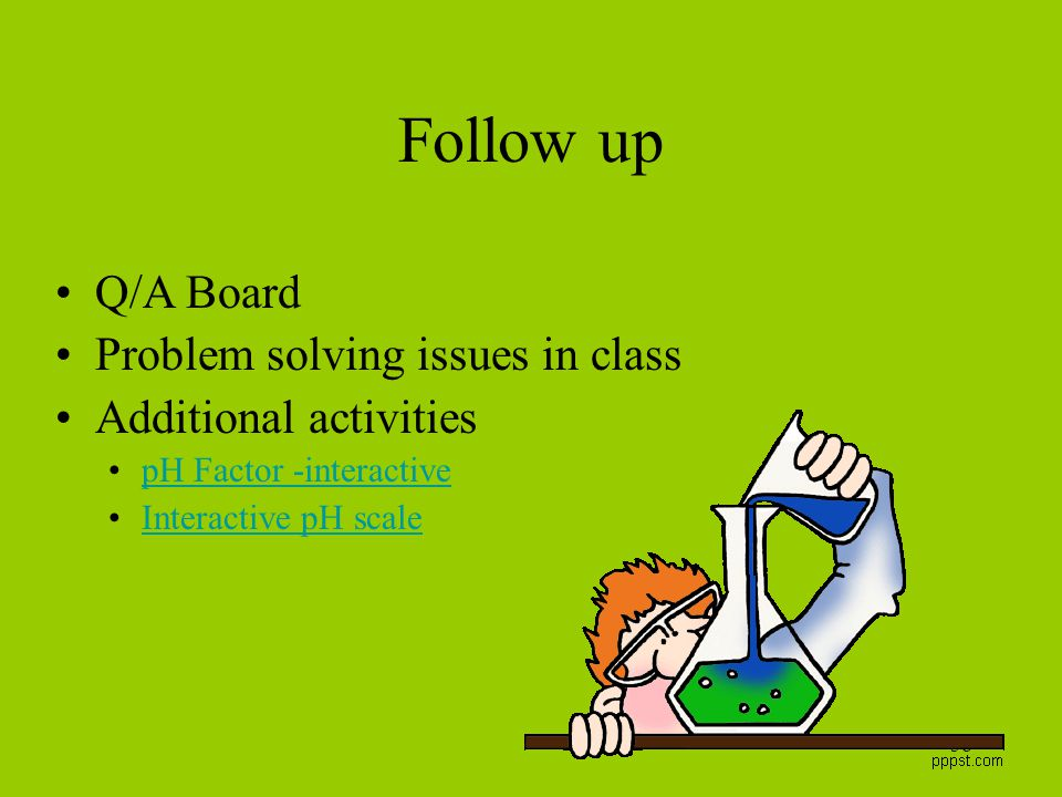 58 Follow up Q/A Board Problem solving issues in class Additional activities pH Factor -interactive Interactive pH scale