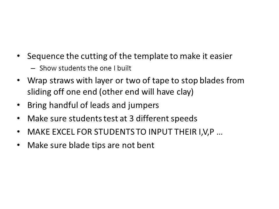 Sequence the cutting of the template to make it easier – Show students the one I built Wrap straws with layer or two of tape to stop blades from sliding off one end (other end will have clay) Bring handful of leads and jumpers Make sure students test at 3 different speeds MAKE EXCEL FOR STUDENTS TO INPUT THEIR I,V,P … Make sure blade tips are not bent