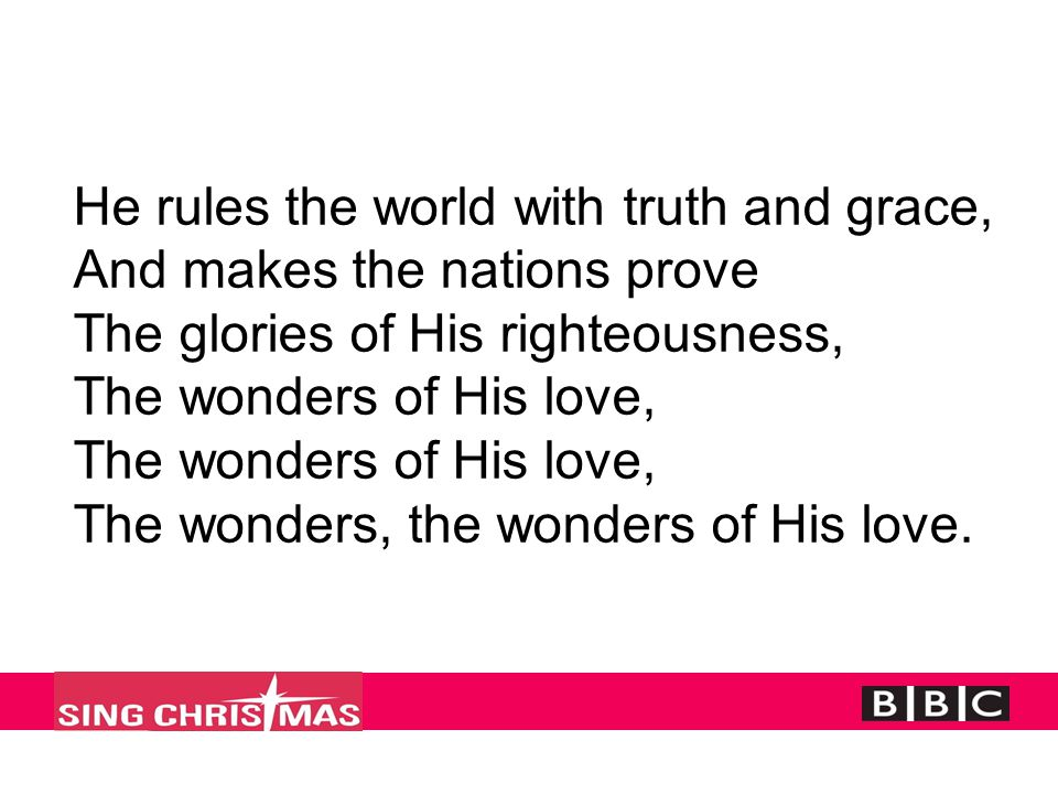 He rules the world with truth and grace, And makes the nations prove The glories of His righteousness, The wonders of His love, The wonders of His lov