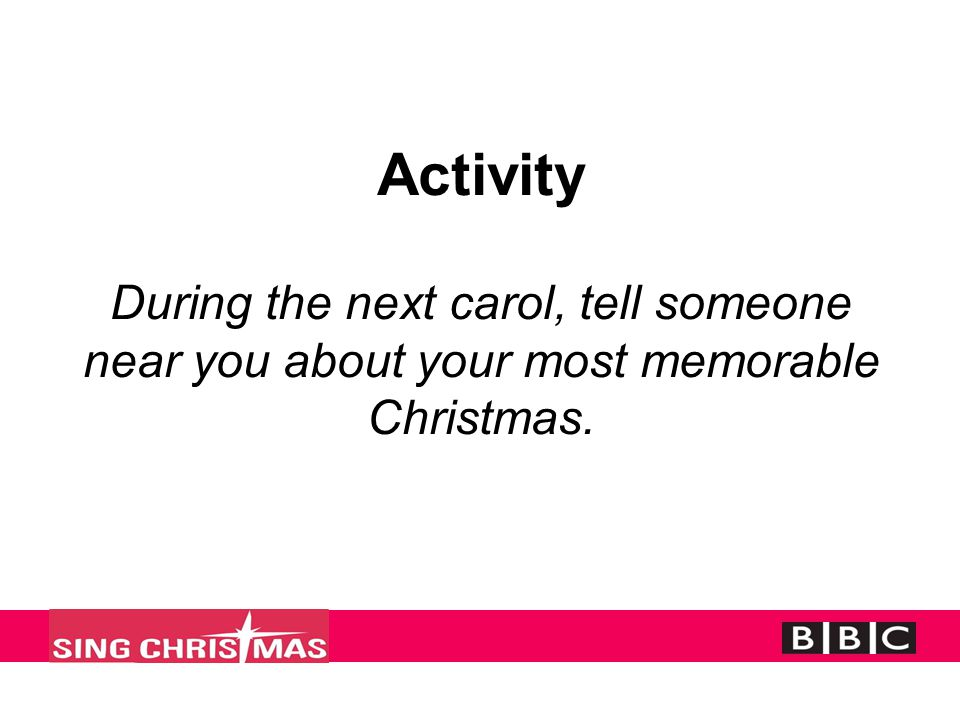 Activity During the next carol, tell someone near you about your most memorable Christmas.