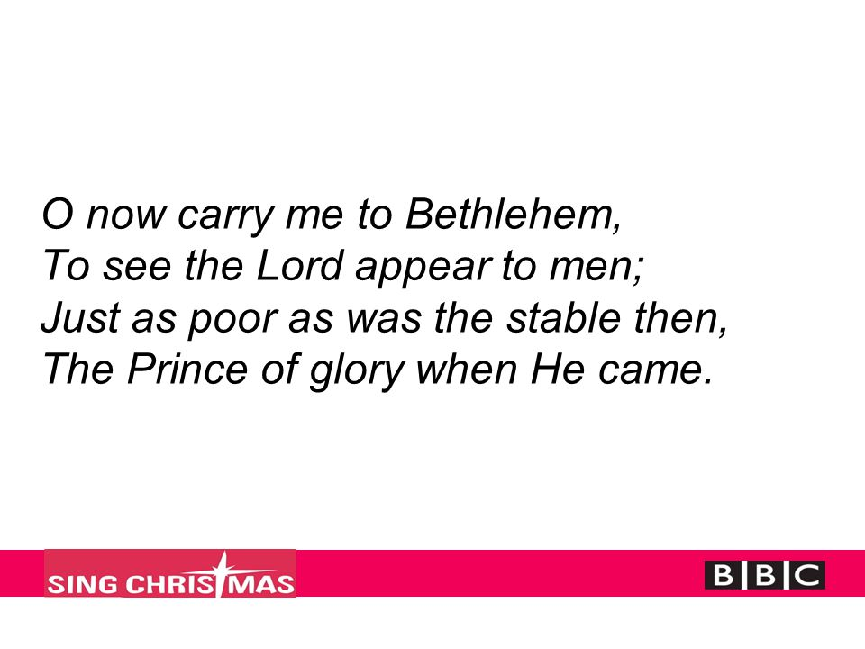 O now carry me to Bethlehem, To see the Lord appear to men; Just as poor as was the stable then, The Prince of glory when He came.