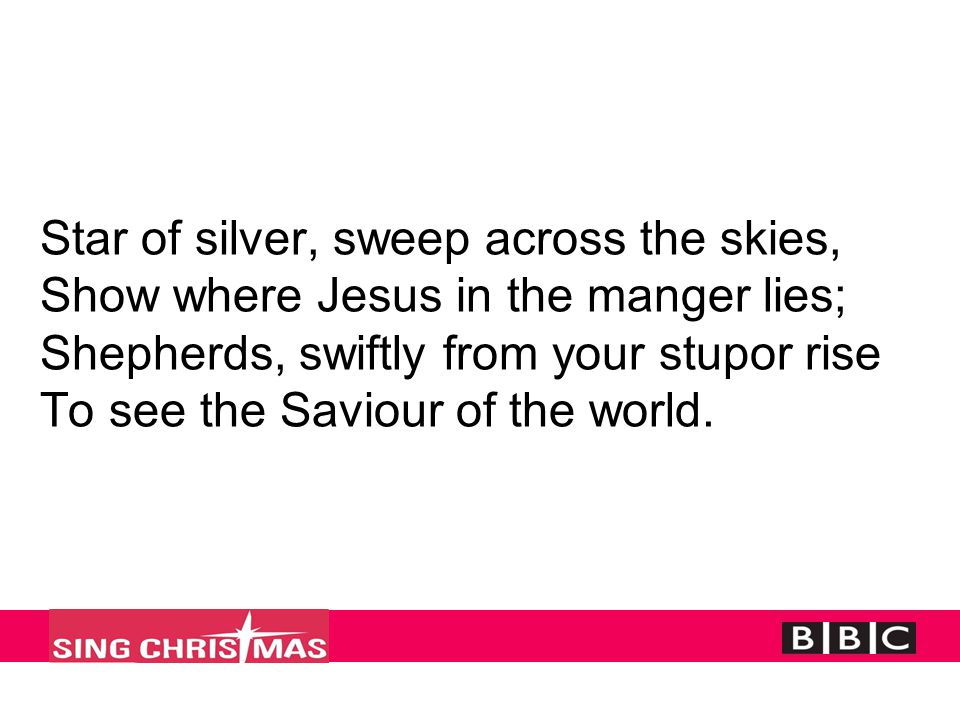 Star of silver, sweep across the skies, Show where Jesus in the manger lies; Shepherds, swiftly from your stupor rise To see the Saviour of the world.