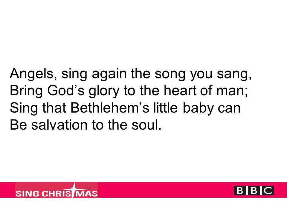 Angels, sing again the song you sang, Bring God's glory to the heart of man; Sing that Bethlehem's little baby can Be salvation to the soul.
