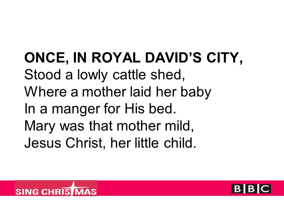 ONCE, IN ROYAL DAVID'S CITY, Stood a lowly cattle shed, Where a mother laid her baby In a manger for His bed. Mary was that mother mild, Jesus Christ,