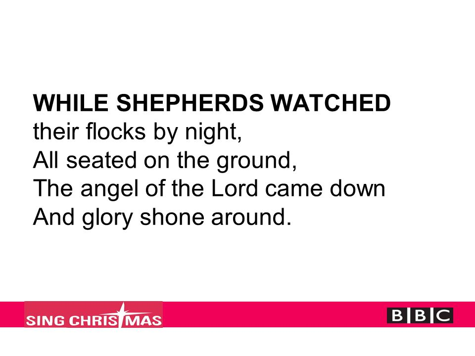 WHILE SHEPHERDS WATCHED their flocks by night, All seated on the ground, The angel of the Lord came down And glory shone around.