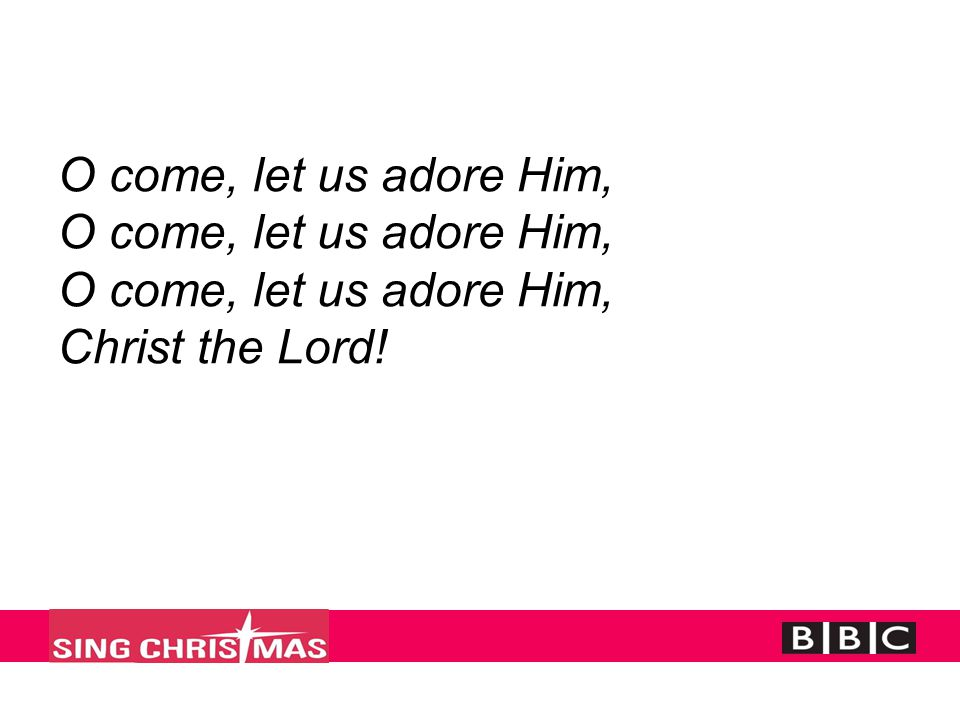 O come, let us adore Him, O come, let us adore Him, O come, let us adore Him, Christ the Lord!