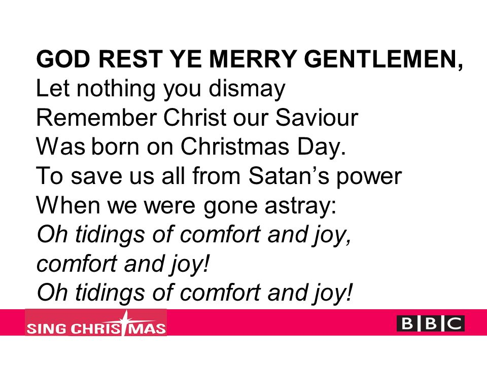 GOD REST YE MERRY GENTLEMEN, Let nothing you dismay Remember Christ our Saviour Was born on Christmas Day. To save us all from Satan's power When we w