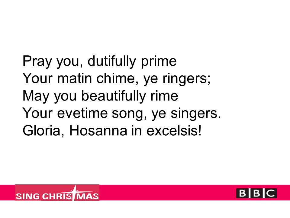 Pray you, dutifully prime Your matin chime, ye ringers; May you beautifully rime Your evetime song, ye singers. Gloria, Hosanna in excelsis!