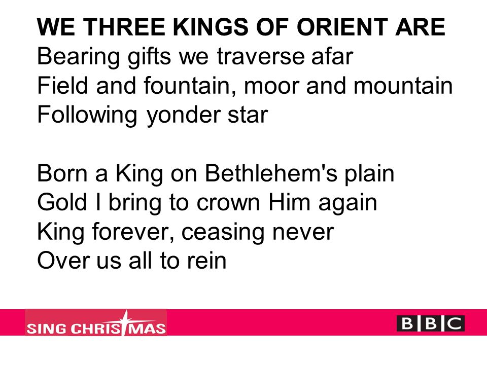 WE THREE KINGS OF ORIENT ARE Bearing gifts we traverse afar Field and fountain, moor and mountain Following yonder star Born a King on Bethlehem s plain Gold I bring to crown Him again King forever, ceasing never Over us all to rein