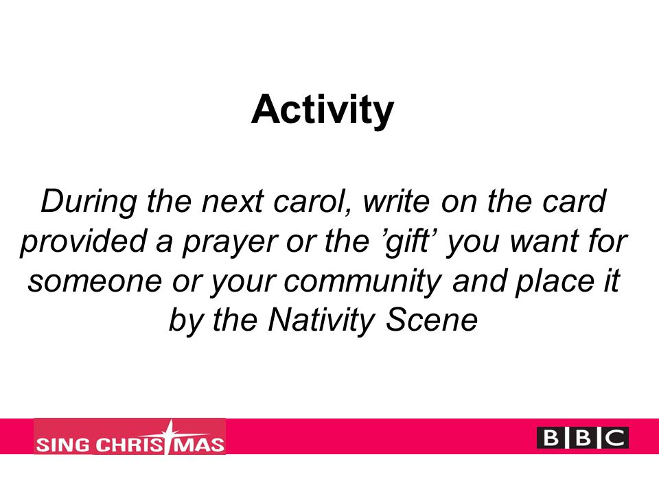 Activity During the next carol, write on the card provided a prayer or the 'gift' you want for someone or your community and place it by the Nativity Scene