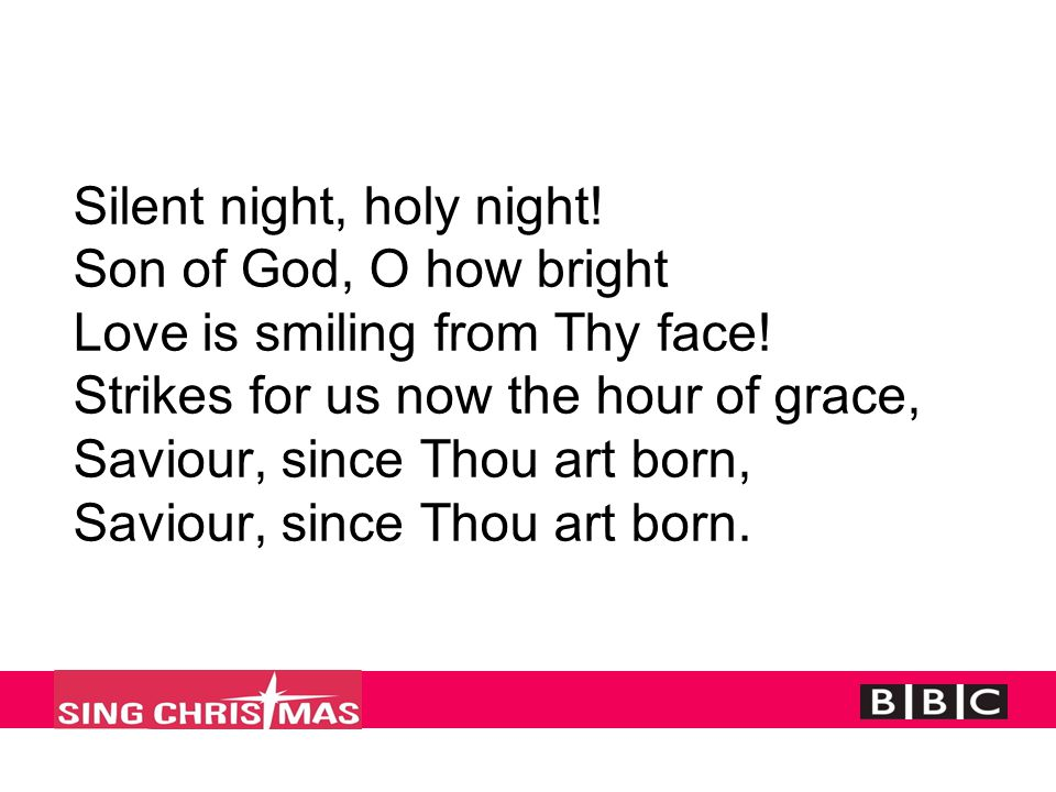 Silent night, holy night! Son of God, O how bright Love is smiling from Thy face! Strikes for us now the hour of grace, Saviour, since Thou art born,