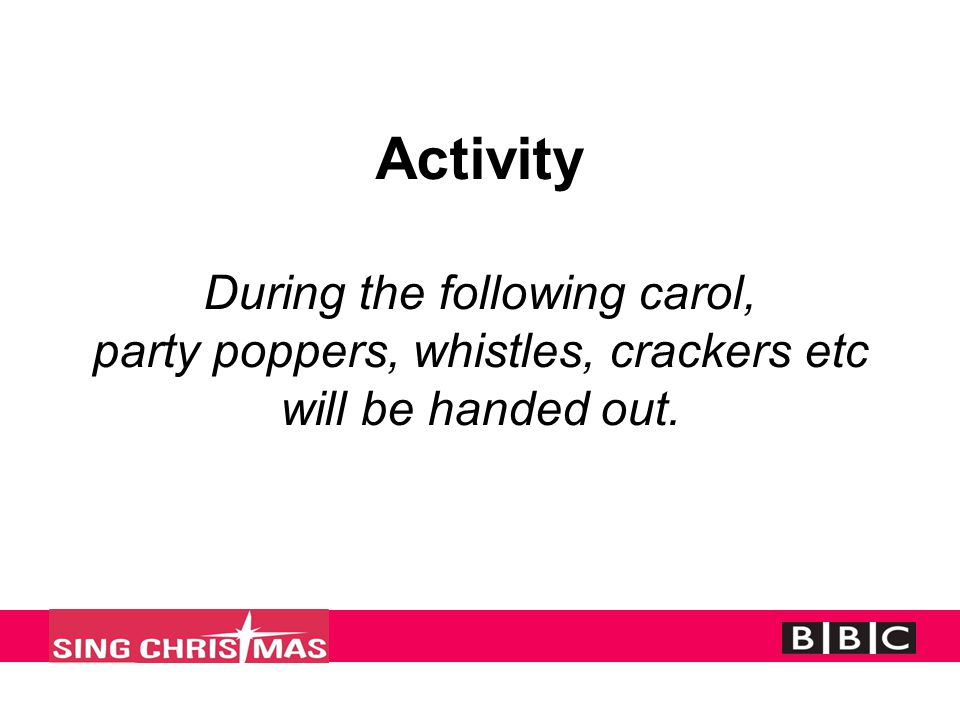 Activity During the following carol, party poppers, whistles, crackers etc will be handed out.