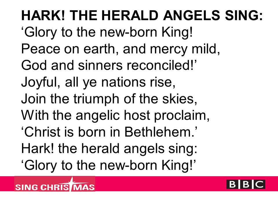 HARK! THE HERALD ANGELS SING: 'Glory to the new-born King! Peace on earth, and mercy mild, God and sinners reconciled!' Joyful, all ye nations rise, J