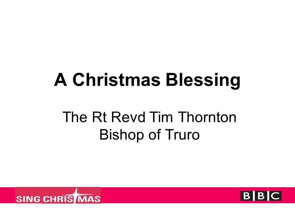 A Christmas Blessing The Rt Revd Tim Thornton Bishop of Truro
