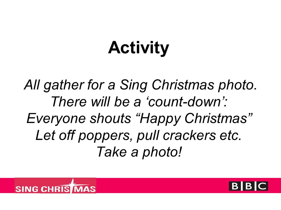 "Activity All gather for a Sing Christmas photo. There will be a 'count-down': Everyone shouts ""Happy Christmas"" Let off poppers, pull crackers etc. Ta"