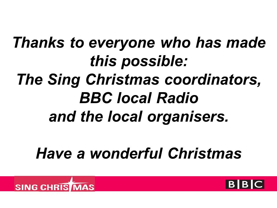 Thanks to everyone who has made this possible: The Sing Christmas coordinators, BBC local Radio and the local organisers.