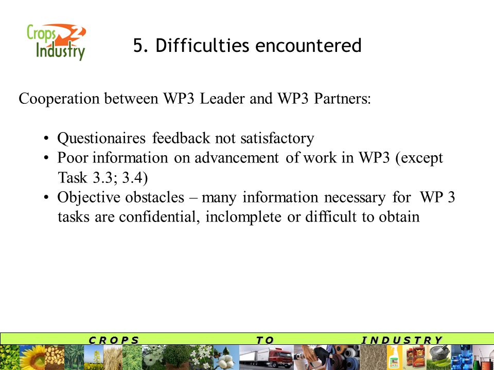C R O P S T O I N D U S T R Y 5. Difficulties encountered Cooperation between WP3 Leader and WP3 Partners: Questionaires feedback not satisfactory Poo