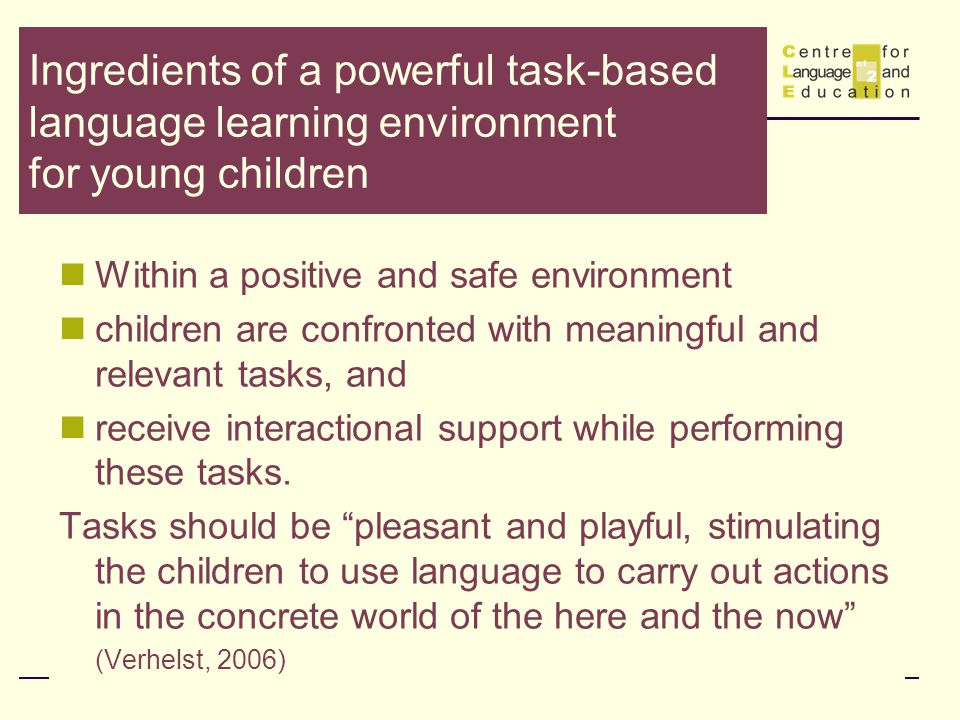 Ingredients of a powerful task-based language learning environment for young children Within a positive and safe environment children are confronted with meaningful and relevant tasks, and receive interactional support while performing these tasks.
