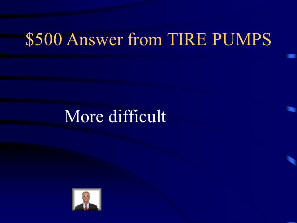 $500 Question from TIRE PUMPS As you pump more and more air into the tire, the pumping becomes ____________