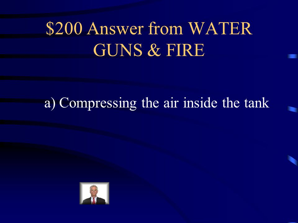 $200 Question from WATER GUNS & FIRE When Jen wants the water gun to spray further, she pumps it up more.