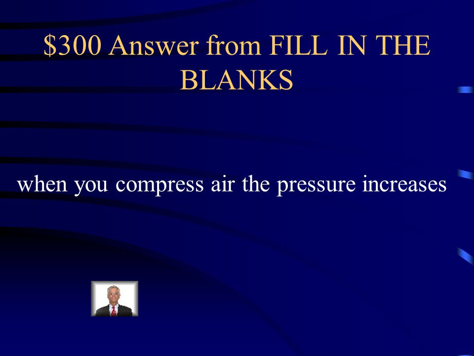 $300 Question from FILL IN THE BLANKS when you compress air, the pressure _______