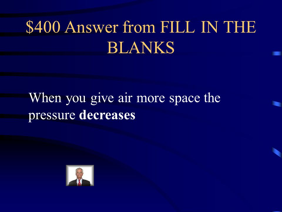 $400 Question from FILL IN THE BLANKS When you give air more space, the pressure ________________