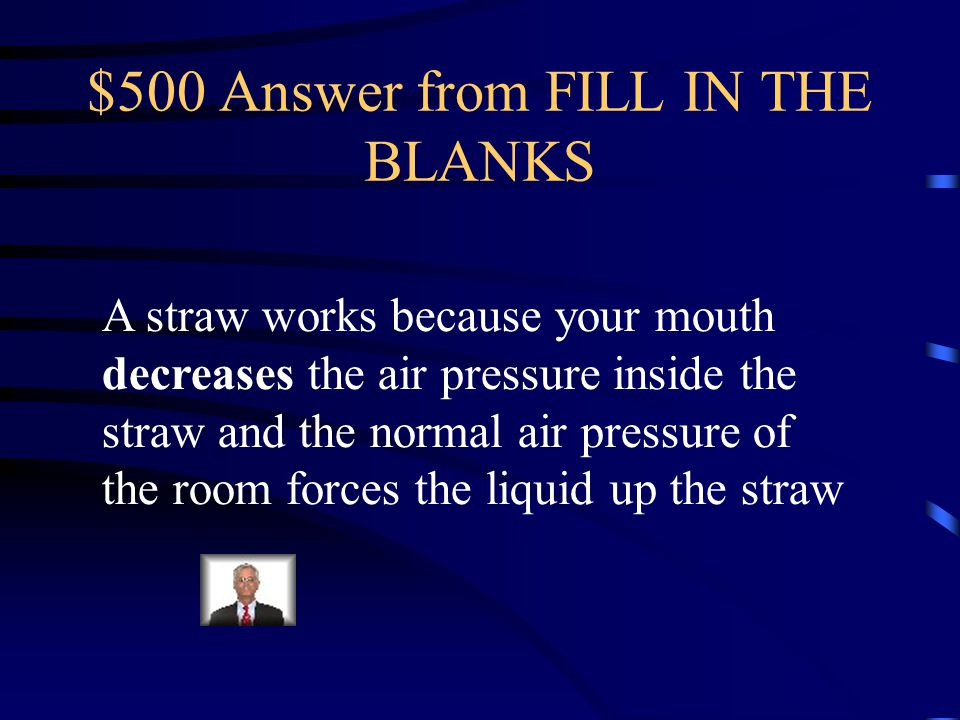$500 Question from FILL IN THE BLANKS A straw works because your mouth _______________ the air pressure inside the straw