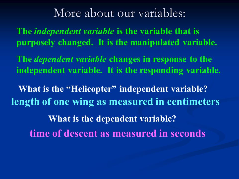 More about our variables: The independent variable is the variable that is purposely changed.