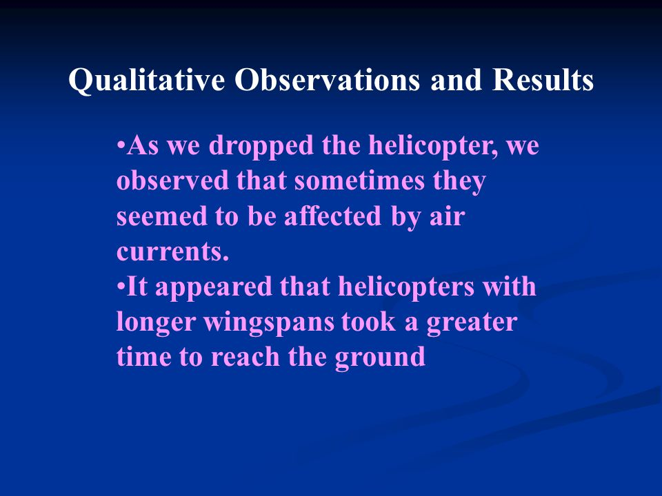 Qualitative Observations and Results As we dropped the helicopter, we observed that sometimes they seemed to be affected by air currents.