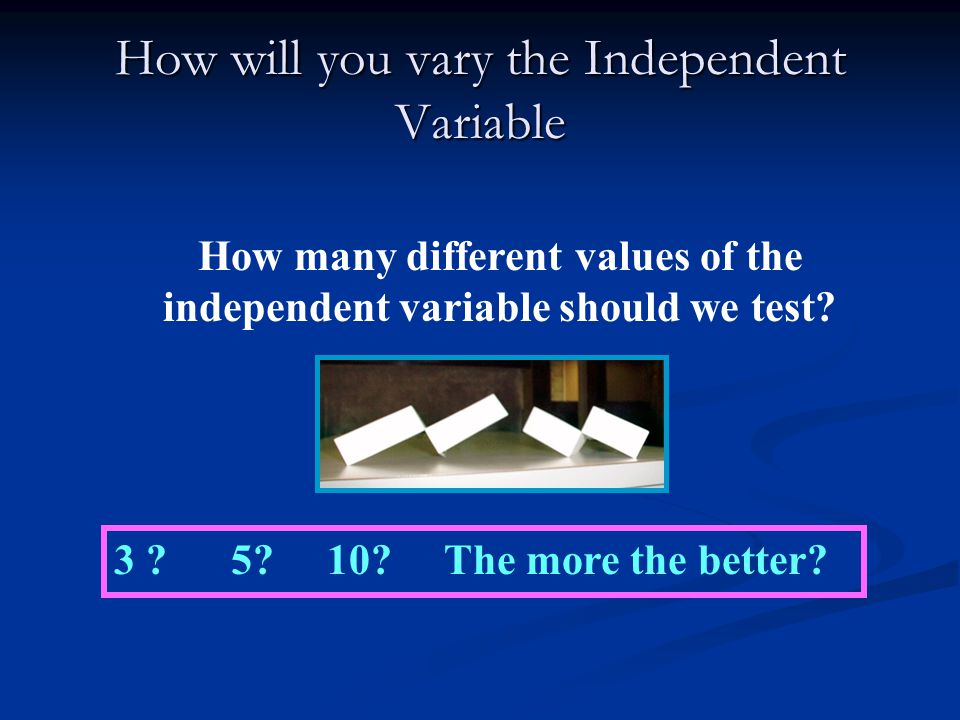 How will you vary the Independent Variable How many different values of the independent variable should we test.