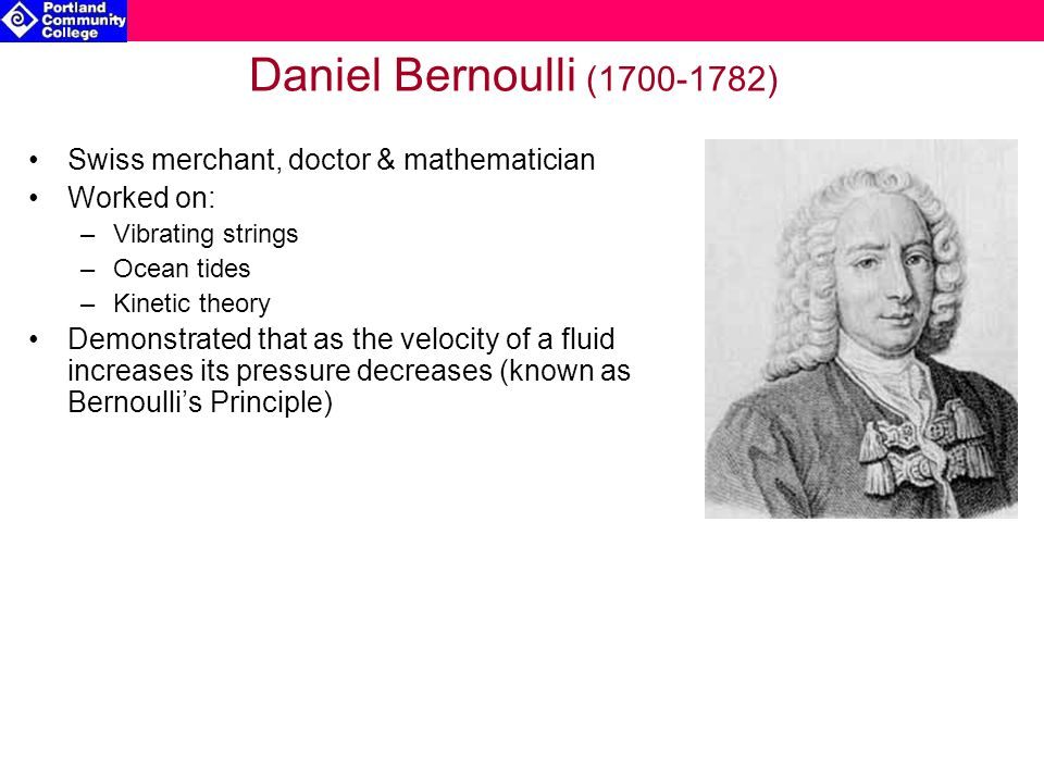 Daniel Bernoulli (1700-1782) Swiss merchant, doctor & mathematician Worked on: –Vibrating strings –Ocean tides –Kinetic theory Demonstrated that as th