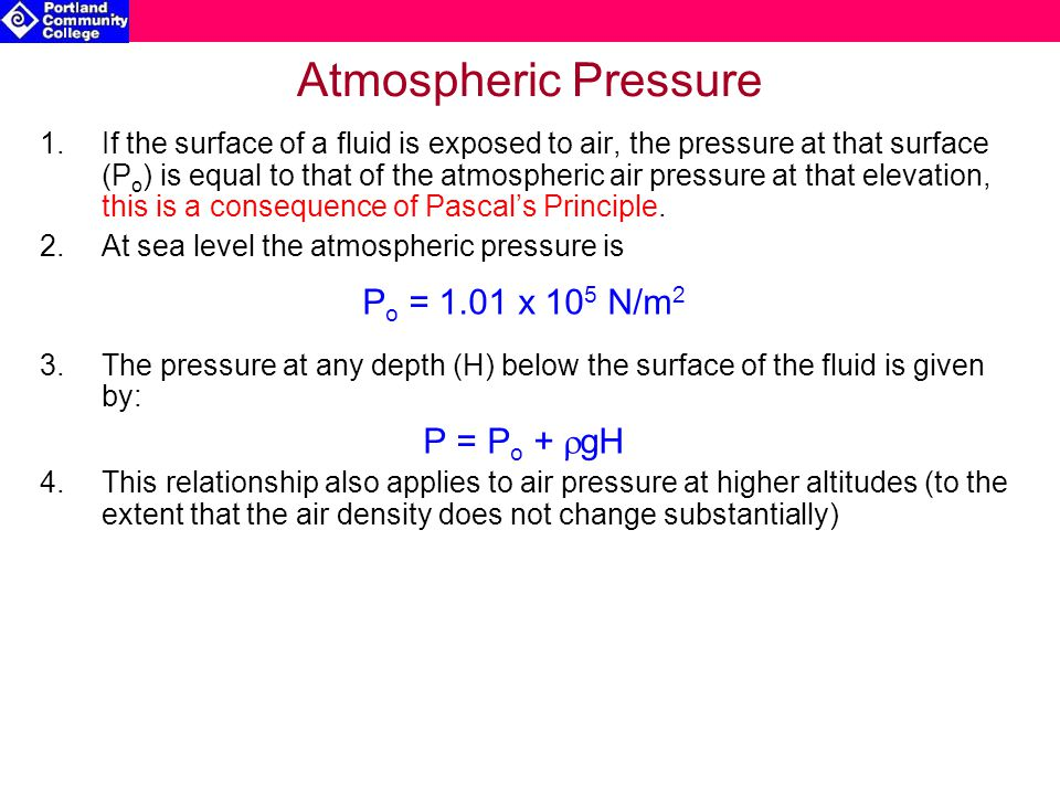 Atmospheric Pressure 1.If the surface of a fluid is exposed to air, the pressure at that surface (P o ) is equal to that of the atmospheric air pressure at that elevation, this is a consequence of Pascal's Principle.