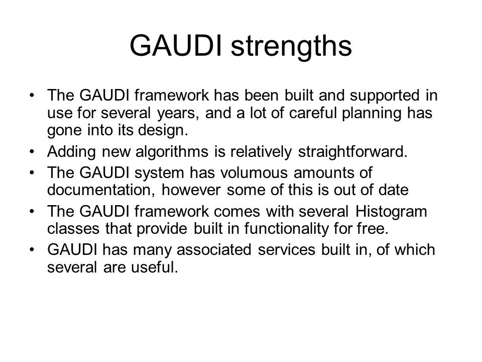 GAUDI strengths The GAUDI framework has been built and supported in use for several years, and a lot of careful planning has gone into its design.