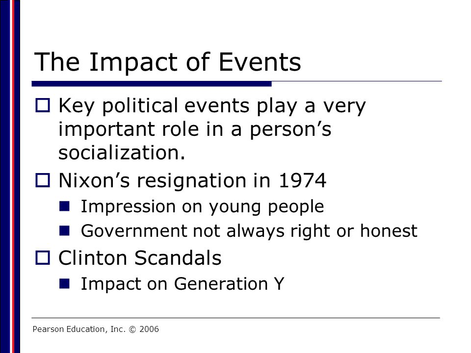 Pearson Education, Inc. © 2006 The Impact of Events  Key political events play a very important role in a person's socialization.  Nixon's resignati