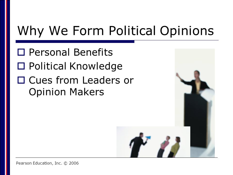 Pearson Education, Inc. © 2006 Why We Form Political Opinions  Personal Benefits  Political Knowledge  Cues from Leaders or Opinion Makers