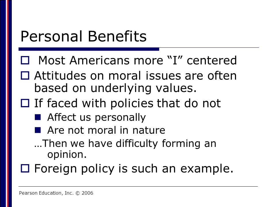 "Pearson Education, Inc. © 2006 Personal Benefits  Most Americans more ""I"" centered  Attitudes on moral issues are often based on underlying values."