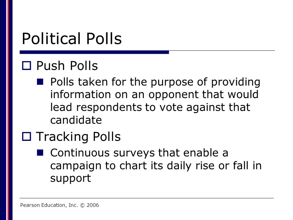 Pearson Education, Inc. © 2006 Political Polls  Push Polls Polls taken for the purpose of providing information on an opponent that would lead respon