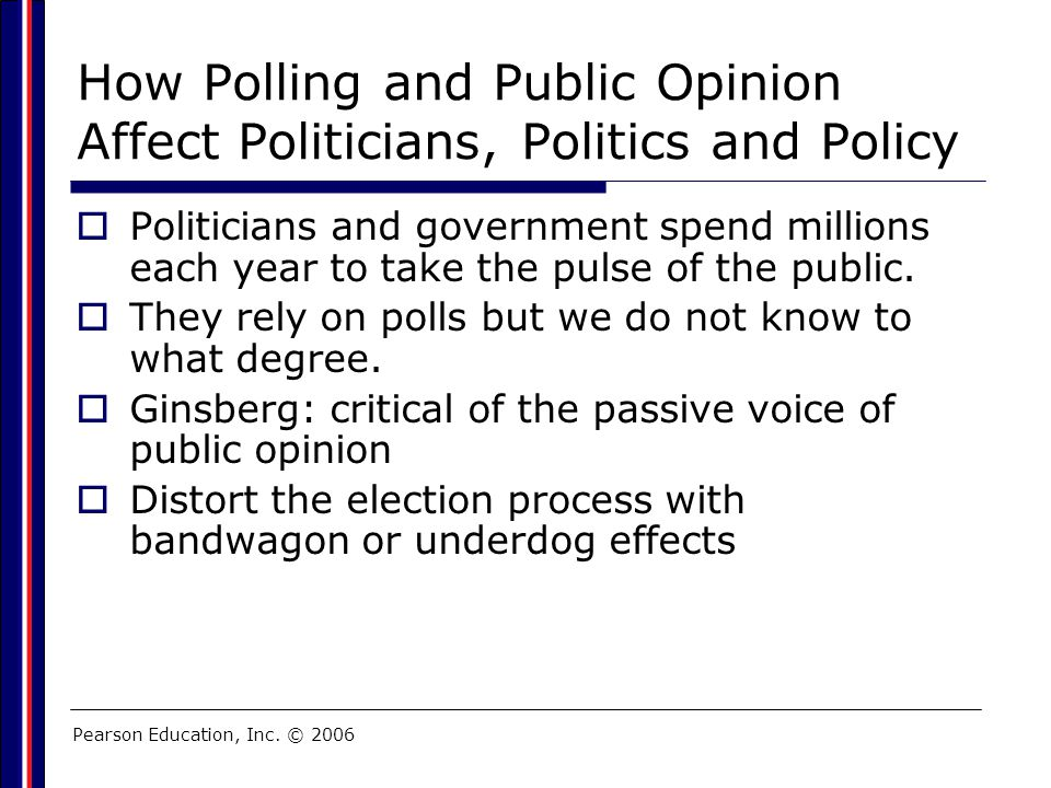 Pearson Education, Inc. © 2006 How Polling and Public Opinion Affect Politicians, Politics and Policy  Politicians and government spend millions each