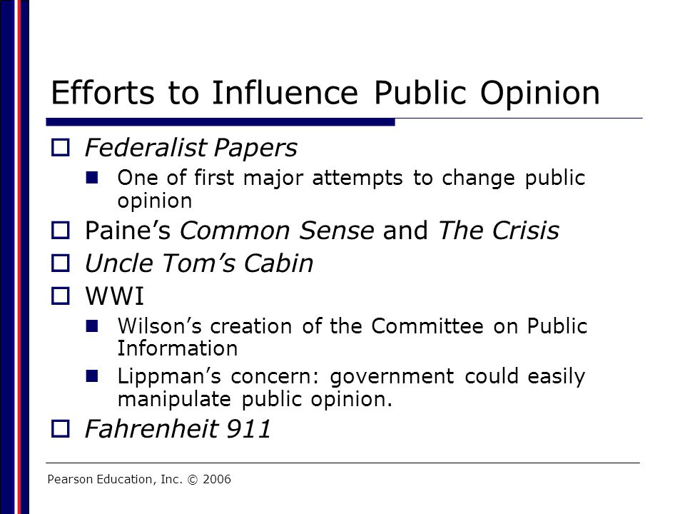 Pearson Education, Inc. © 2006 Efforts to Influence Public Opinion  Federalist Papers One of first major attempts to change public opinion  Paine's